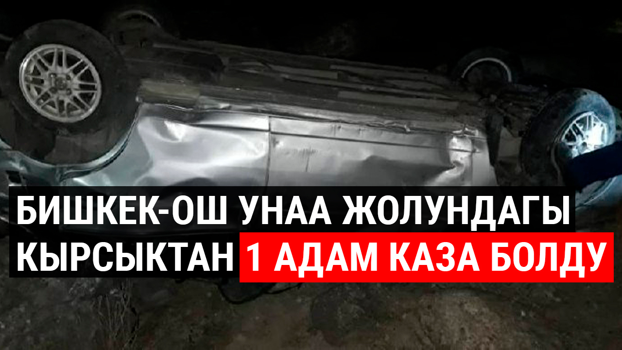 Бишкек-Ош унаа жолундагы кырсыктан 1 адам каза болду